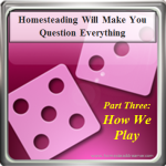 Homesteading Will Make You Question: Recreation