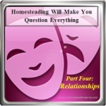 Homesteading Will Make You Question: Relationships