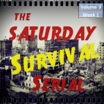 Saturday Survival Serial – Volume 3, Week 1