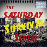 Saturday Survival Serial – Volume 3, Week 3