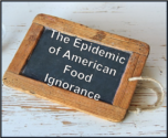 The Epidemic of American Food Ignorance1