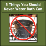 5 Things You Should Never Water Bath Can