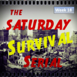 Saturday Survival Serial – Vol 3, Week 18