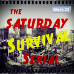 Saturday Survival Serial – Volume 3, Week 23