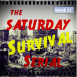 Saturday Survival Serial – Volume 3, Week 21