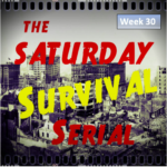 Saturday Survival Serial – Volume 3, Week 30