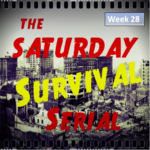 Saturday Survival Serial – Volume 3, Week 28